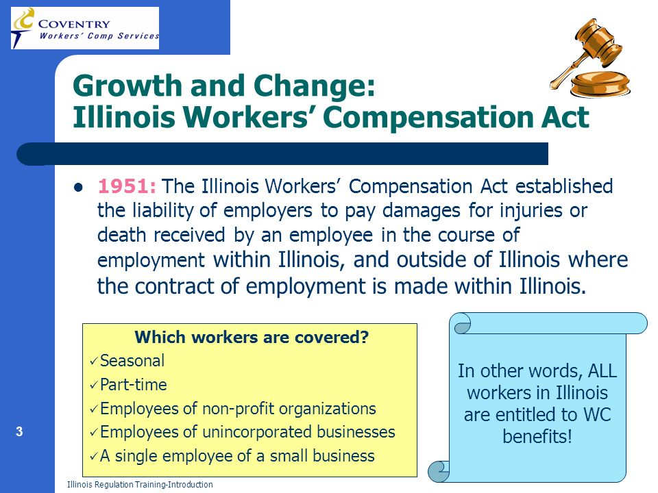 3 Illinois Regulation Training-Introduction Growth and Change: Illinois Workers Compensation Act 1951: The Illinois Workers Compensation Act established the liability of employers to pay damages for injuries or death received by an employee in the course of employment within Illinois, and outside of Illinois where the contract of employment is made within Illinois.