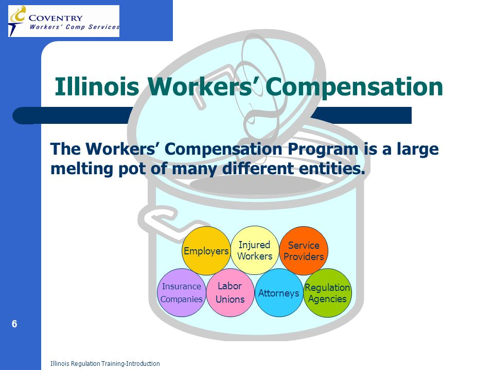 6 Illinois Regulation Training-Introduction Illinois Workers Compensation Injured Workers Labor Unions Insurance Companies Employers Attorneys Service Providers Regulation Agencies The Workers Compensation Program is a large melting pot of many different entities.