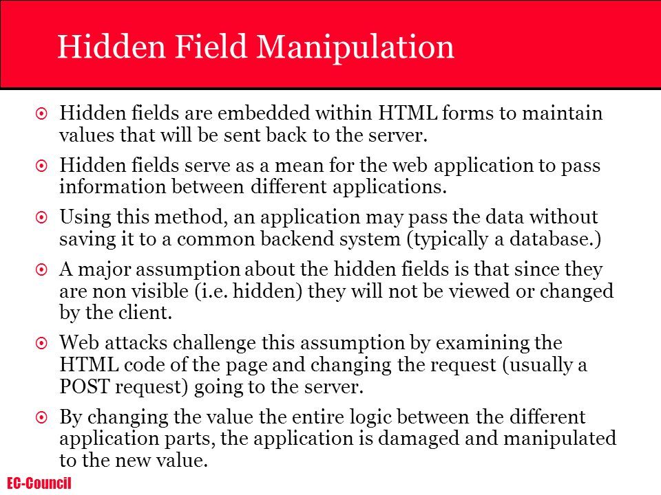 EC-Council Hidden Field Manipulation Hidden fields are embedded within HTML forms to maintain values that will be sent back to the server. Hidden fiel