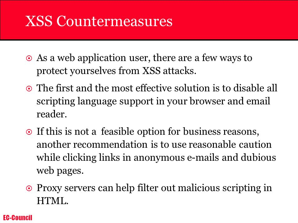 EC-Council XSS Countermeasures As a web application user, there are a few ways to protect yourselves from XSS attacks. The first and the most effectiv