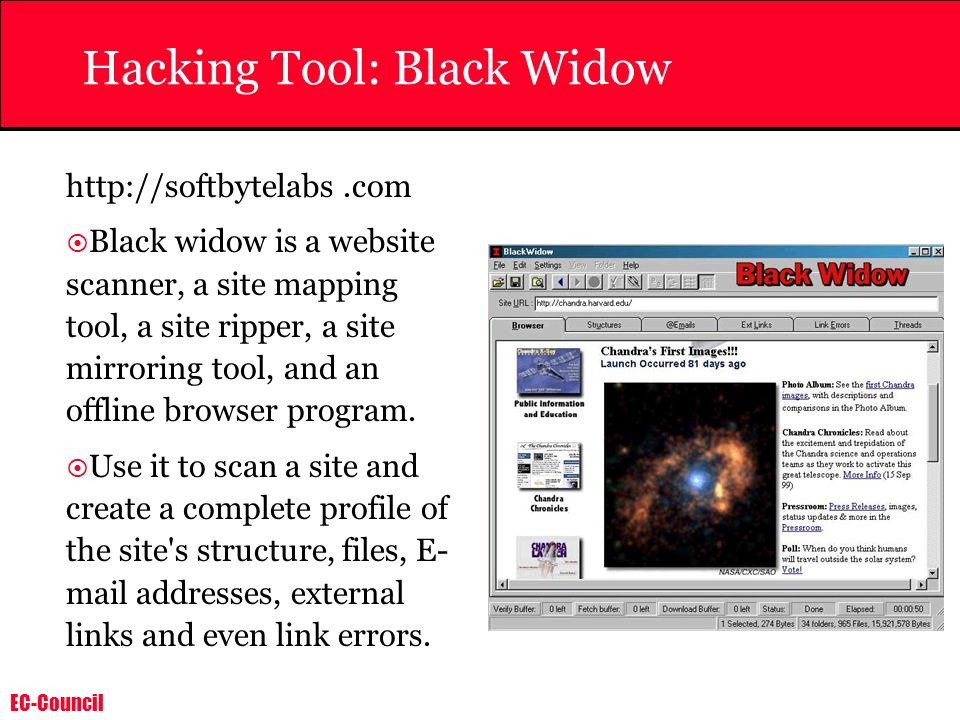 EC-Council Hacking Tool: Black Widow http://softbytelabs.com Black widow is a website scanner, a site mapping tool, a site ripper, a site mirroring to