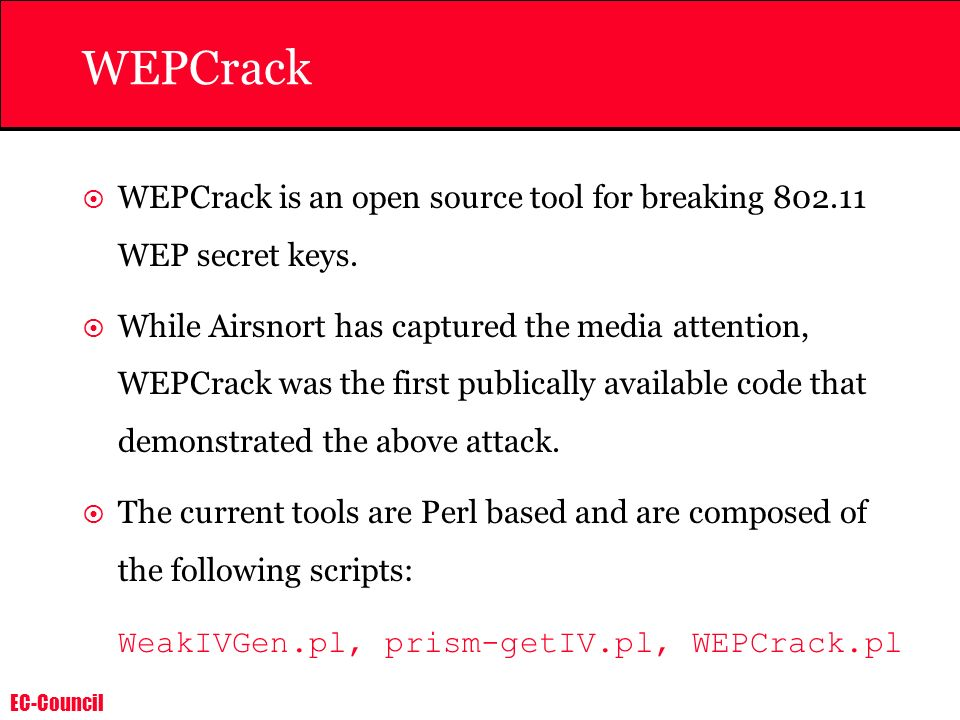 EC-Council WEPCrack WEPCrack is an open source tool for breaking 802.11 WEP secret keys. While Airsnort has captured the media attention, WEPCrack was