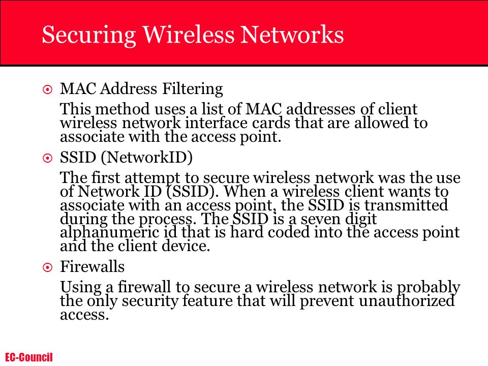 EC-Council Securing Wireless Networks MAC Address Filtering This method uses a list of MAC addresses of client wireless network interface cards that are allowed to associate with the access point.