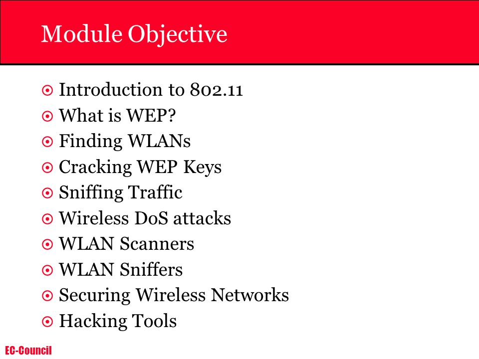 EC-Council Module Objective Introduction to 802.11 What is WEP? Finding WLANs Cracking WEP Keys Sniffing Traffic Wireless DoS attacks WLAN Scanners WL