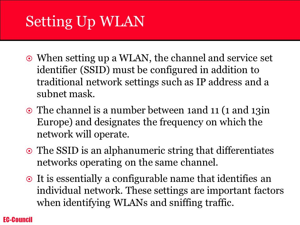EC-Council Setting Up WLAN When setting up a WLAN, the channel and service set identifier (SSID) must be configured in addition to traditional network settings such as IP address and a subnet mask.
