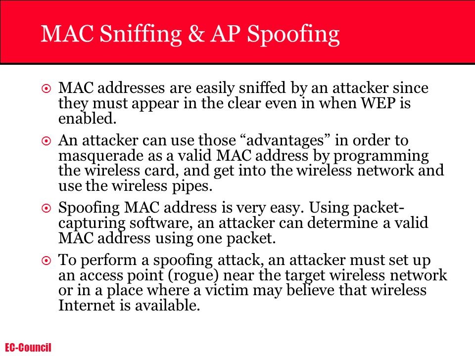 EC-Council MAC Sniffing & AP Spoofing MAC addresses are easily sniffed by an attacker since they must appear in the clear even in when WEP is enabled.