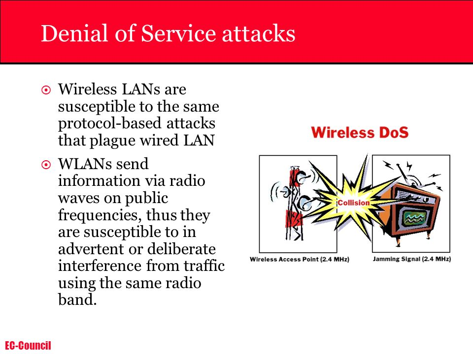 EC-Council Denial of Service attacks Wireless LANs are susceptible to the same protocol-based attacks that plague wired LAN WLANs send information via radio waves on public frequencies, thus they are susceptible to in advertent or deliberate interference from traffic using the same radio band.