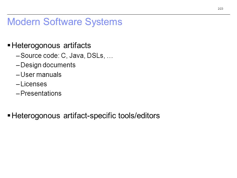 2/23 Modern Software Systems Heterogonous artifacts –Source code: C, Java, DSLs, … –Design documents –User manuals –Licenses –Presentations Heterogonous artifact-specific tools/editors