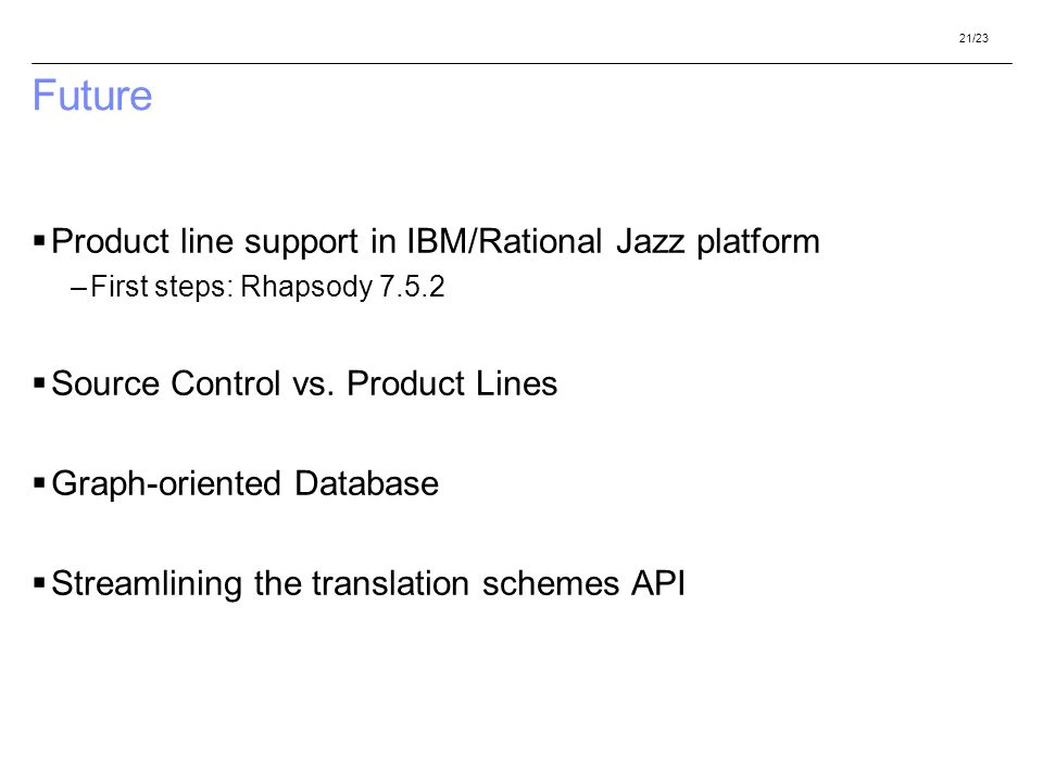 21/23 Future Product line support in IBM/Rational Jazz platform –First steps: Rhapsody 7.5.2 Source Control vs. Product Lines Graph-oriented Database
