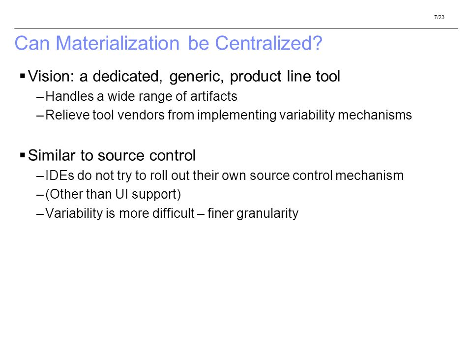 7/23 Can Materialization be Centralized? Vision: a dedicated, generic, product line tool –Handles a wide range of artifacts –Relieve tool vendors from