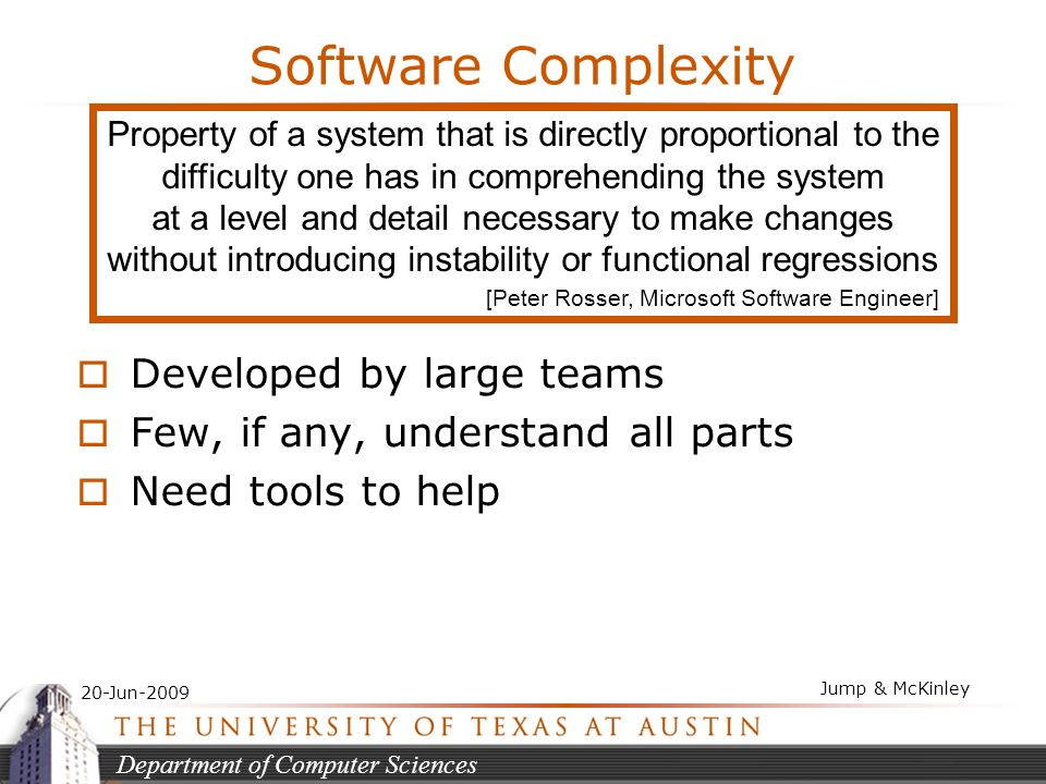 Department of Computer Sciences 20-Jun-2009 Jump & McKinley Software Complexity Developed by large teams Few, if any, understand all parts Need tools