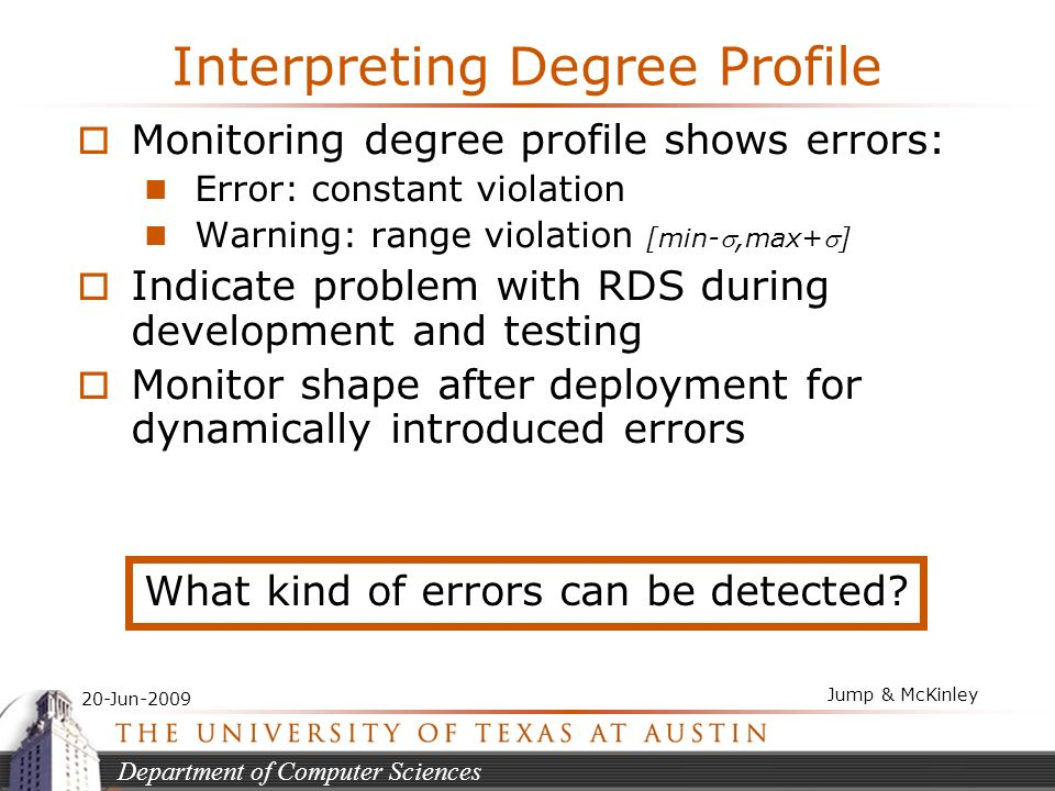 Department of Computer Sciences 20-Jun-2009 Jump & McKinley Interpreting Degree Profile Monitoring degree profile shows errors: Error: constant violation Warning: range violation [min-,max+] Indicate problem with RDS during development and testing Monitor shape after deployment for dynamically introduced errors What kind of errors can be detected