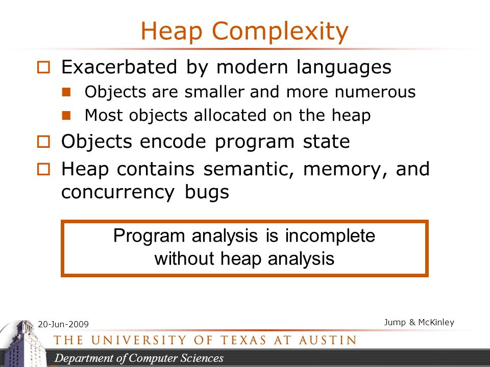 Department of Computer Sciences 20-Jun-2009 Jump & McKinley Heap Complexity Exacerbated by modern languages Objects are smaller and more numerous Most objects allocated on the heap Objects encode program state Heap contains semantic, memory, and concurrency bugs Program analysis is incomplete without heap analysis