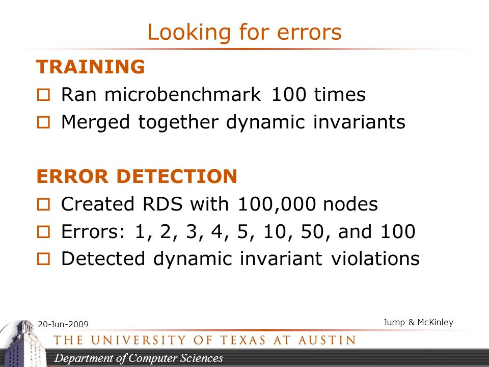 Department of Computer Sciences 20-Jun-2009 Jump & McKinley Looking for errors TRAINING Ran microbenchmark 100 times Merged together dynamic invariants ERROR DETECTION Created RDS with 100,000 nodes Errors: 1, 2, 3, 4, 5, 10, 50, and 100 Detected dynamic invariant violations