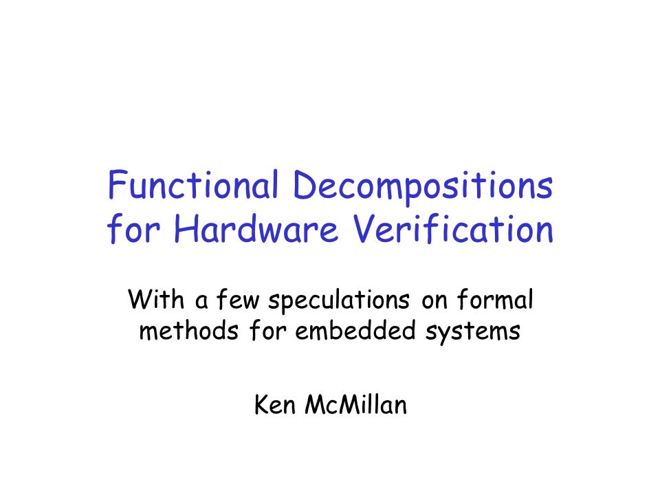 Functional Decompositions for Hardware Verification With a few speculations on formal methods for embedded systems Ken McMillan
