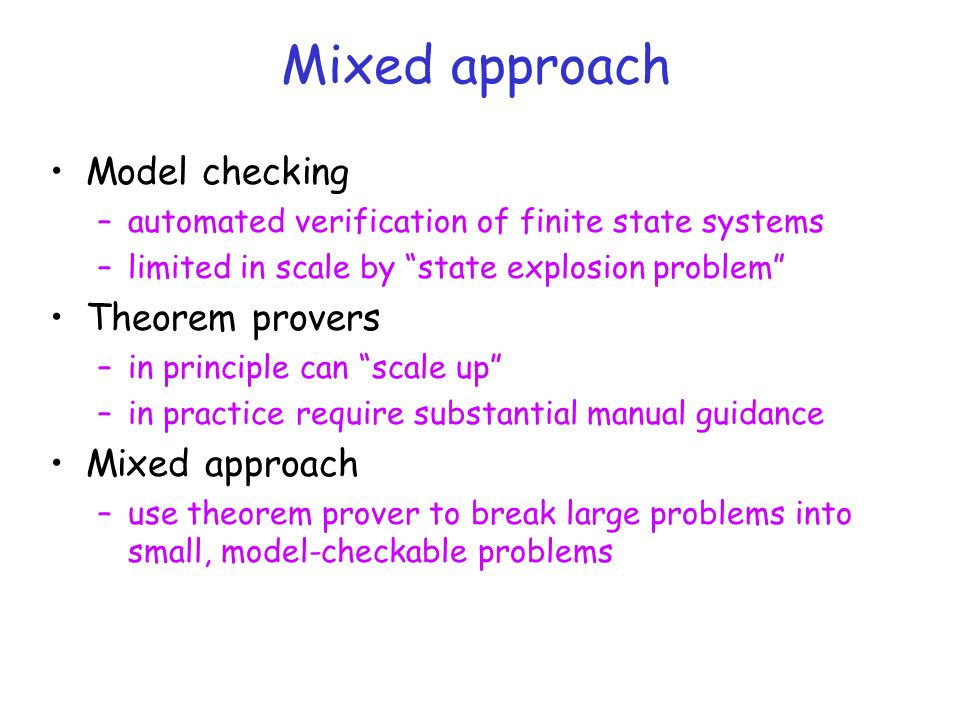 Mixed approach Model checking –automated verification of finite state systems –limited in scale by state explosion problem Theorem provers –in princip