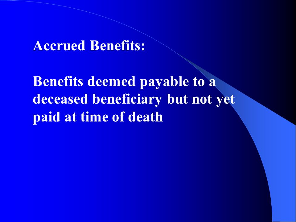 Accrued Benefits: Benefits deemed payable to a deceased beneficiary but not yet paid at time of death