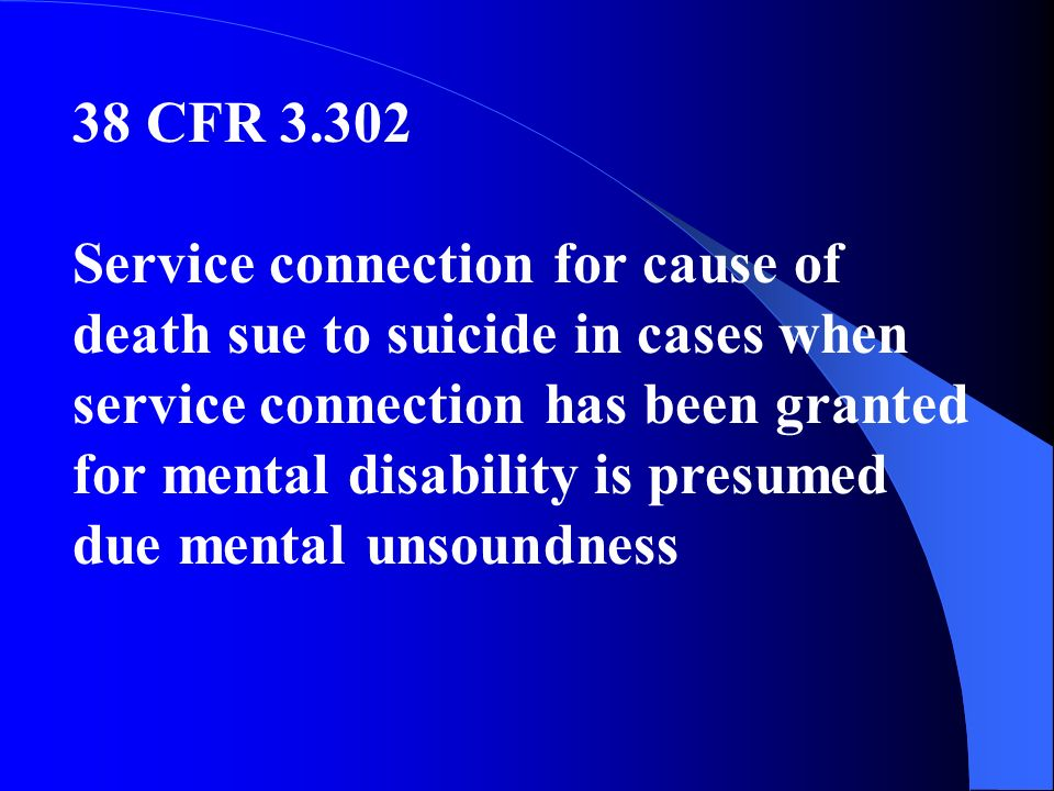 38 CFR 3.302 Service connection for cause of death sue to suicide in cases when service connection has been granted for mental disability is presumed due mental unsoundness
