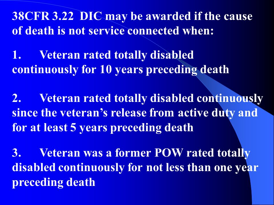 38CFR 3.22 DIC may be awarded if the cause of death is not service connected when: 1.Veteran rated totally disabled continuously for 10 years preceding death 2.Veteran rated totally disabled continuously since the veterans release from active duty and for at least 5 years preceding death 3.Veteran was a former POW rated totally disabled continuously for not less than one year preceding death