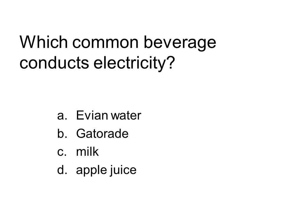 Which common beverage conducts electricity? a.Evian water b.Gatorade c.milk d.apple juice
