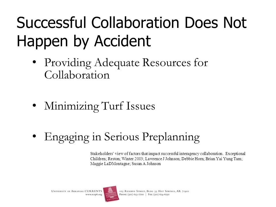 Successful Collaboration Does Not Happen by Accident Providing Adequate Resources for Collaboration Minimizing Turf Issues Engaging in Serious Preplanning Stakeholders view of factors that impact successful interagency collaboration.