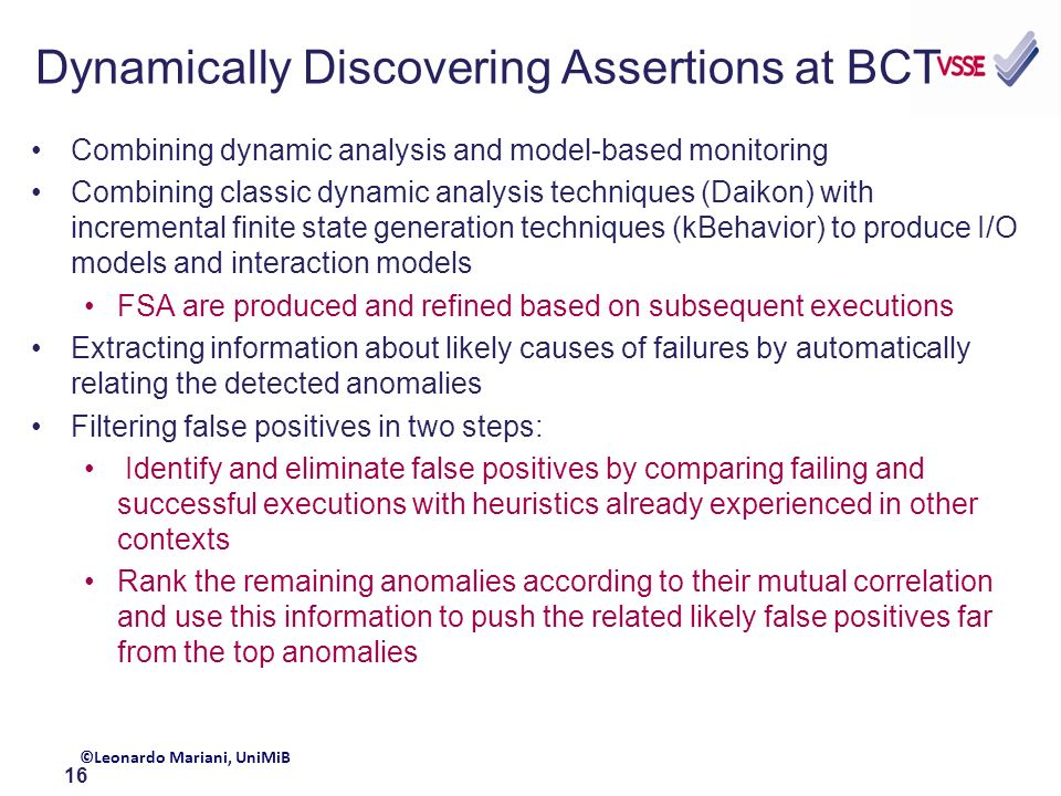 16 Dynamically Discovering Assertions at BCT Combining dynamic analysis and model-based monitoring Combining classic dynamic analysis techniques (Daikon) with incremental finite state generation techniques (kBehavior) to produce I/O models and interaction models FSA are produced and refined based on subsequent executions Extracting information about likely causes of failures by automatically relating the detected anomalies Filtering false positives in two steps: Identify and eliminate false positives by comparing failing and successful executions with heuristics already experienced in other contexts Rank the remaining anomalies according to their mutual correlation and use this information to push the related likely false positives far from the top anomalies ©Leonardo Mariani, UniMiB
