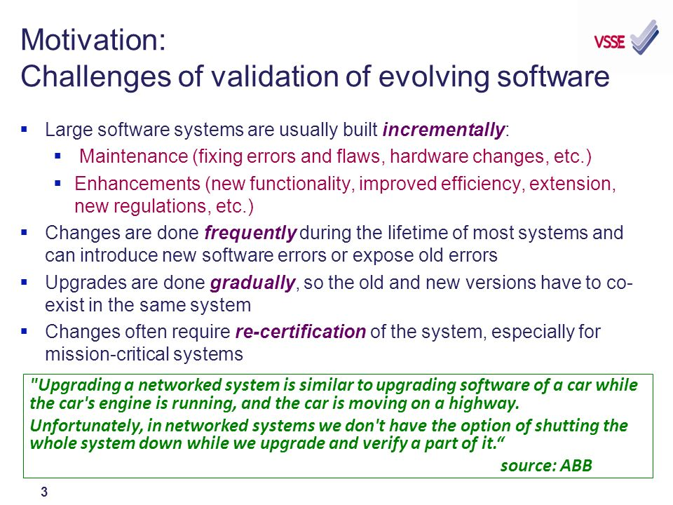 3 Motivation: Challenges of validation of evolving software Large software systems are usually built incrementally: Maintenance (fixing errors and flaws, hardware changes, etc.) Enhancements (new functionality, improved efficiency, extension, new regulations, etc.) Changes are done frequently during the lifetime of most systems and can introduce new software errors or expose old errors Upgrades are done gradually, so the old and new versions have to co- exist in the same system Changes often require re-certification of the system, especially for mission-critical systems Upgrading a networked system is similar to upgrading software of a car while the car s engine is running, and the car is moving on a highway.