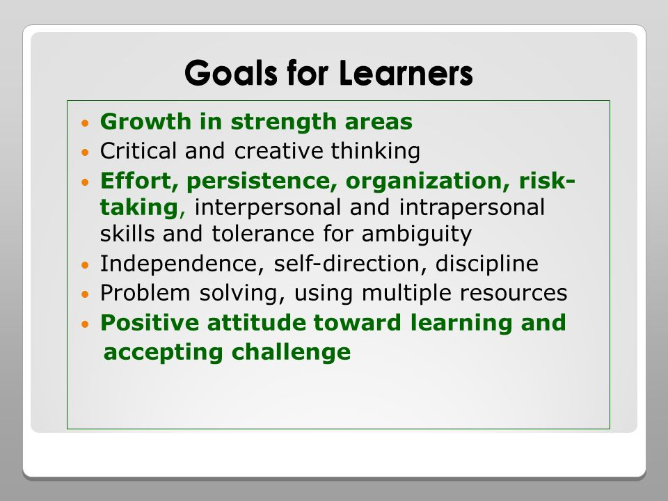 Goals for Learners Growth in strength areas Critical and creative thinking Effort, persistence, organization, risk- taking, interpersonal and intrapersonal skills and tolerance for ambiguity Independence, self-direction, discipline Problem solving, using multiple resources Positive attitude toward learning and accepting challenge