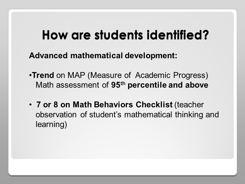 How are students identified? Advanced mathematical development: Trend on MAP (Measure of Academic Progress) Math assessment of 95 th percentile and ab