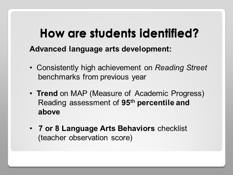 How are students identified? Advanced language arts development: Consistently high achievement on Reading Street benchmarks from previous year Trend o