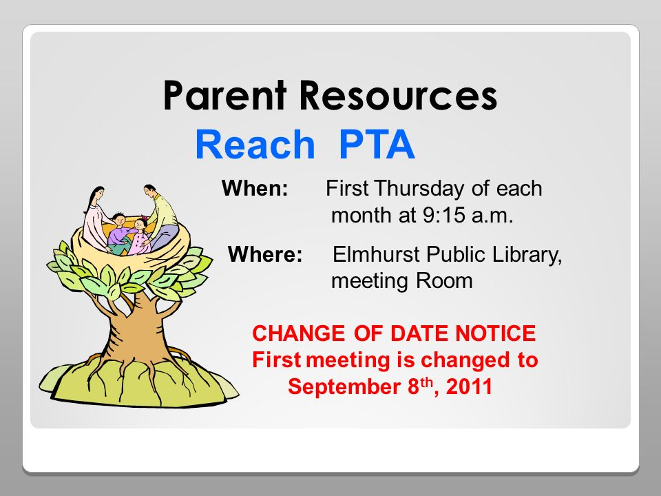 Reach PTA When: First Thursday of each month at 9:15 a.m. Where: Elmhurst Public Library, meeting Room CHANGE OF DATE NOTICE First meeting is changed