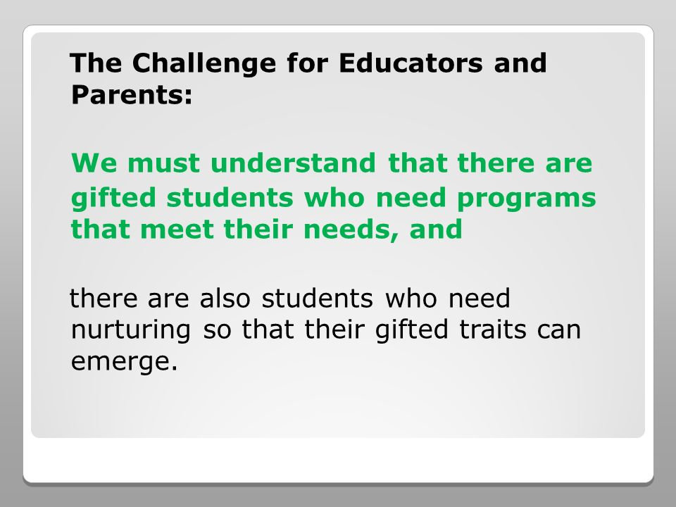 The Challenge for Educators and Parents: We must understand that there are gifted students who need programs that meet their needs, and there are also students who need nurturing so that their gifted traits can emerge.