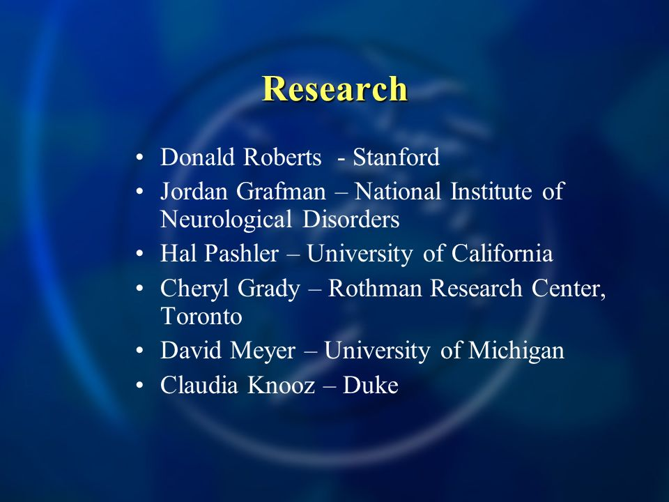 Research Donald Roberts - Stanford Jordan Grafman – National Institute of Neurological Disorders Hal Pashler – University of California Cheryl Grady – Rothman Research Center, Toronto David Meyer – University of Michigan Claudia Knooz – Duke