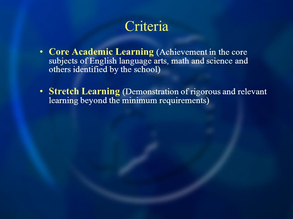 Criteria Core Academic Learning (Achievement in the core subjects of English language arts, math and science and others identified by the school) Stretch Learning (Demonstration of rigorous and relevant learning beyond the minimum requirements)