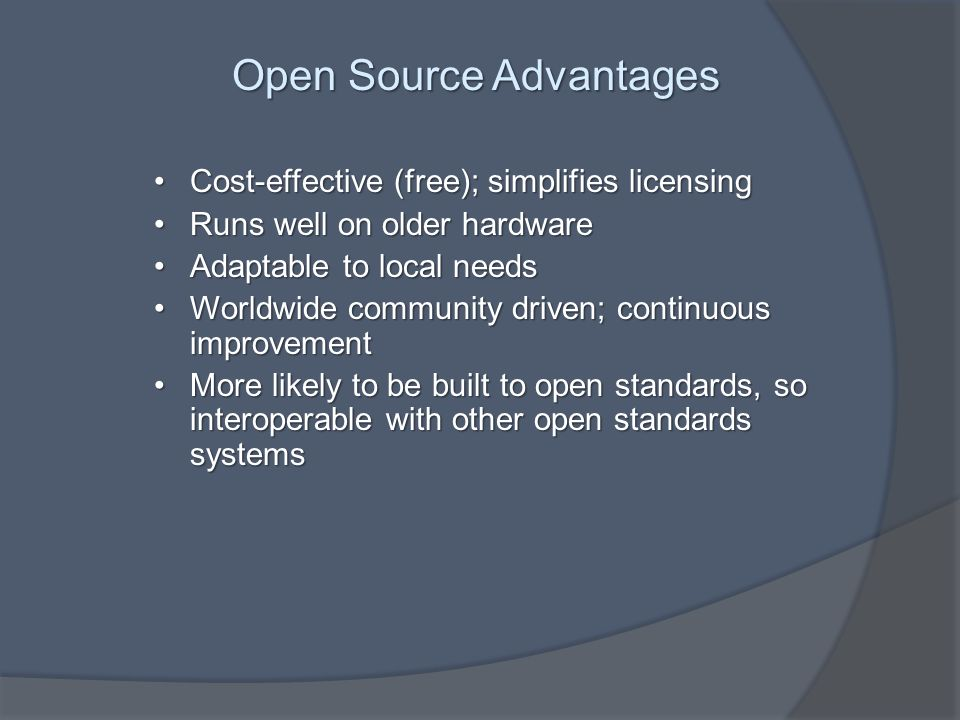 Open Source Advantages Cost-effective (free); simplifies licensingCost-effective (free); simplifies licensing Runs well on older hardwareRuns well on older hardware Adaptable to local needsAdaptable to local needs Worldwide community driven; continuous improvementWorldwide community driven; continuous improvement More likely to be built to open standards, so interoperable with other open standards systemsMore likely to be built to open standards, so interoperable with other open standards systems