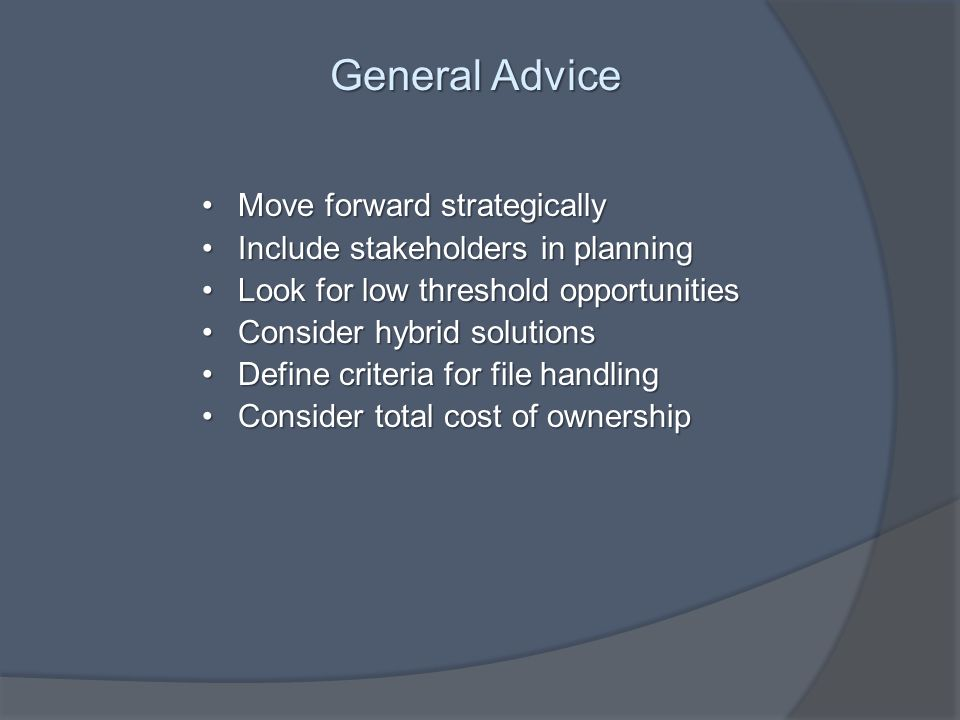 General Advice Move forward strategicallyMove forward strategically Include stakeholders in planningInclude stakeholders in planning Look for low threshold opportunitiesLook for low threshold opportunities Consider hybrid solutionsConsider hybrid solutions Define criteria for file handlingDefine criteria for file handling Consider total cost of ownershipConsider total cost of ownership