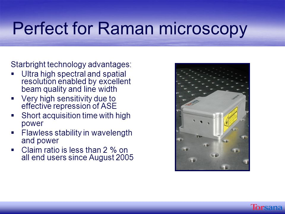 Perfect for Raman microscopy Starbright technology advantages: Ultra high spectral and spatial resolution enabled by excellent beam quality and line width Very high sensitivity due to effective repression of ASE Short acquisition time with high power Flawless stability in wavelength and power Claim ratio is less than 2 % on all end users since August 2005