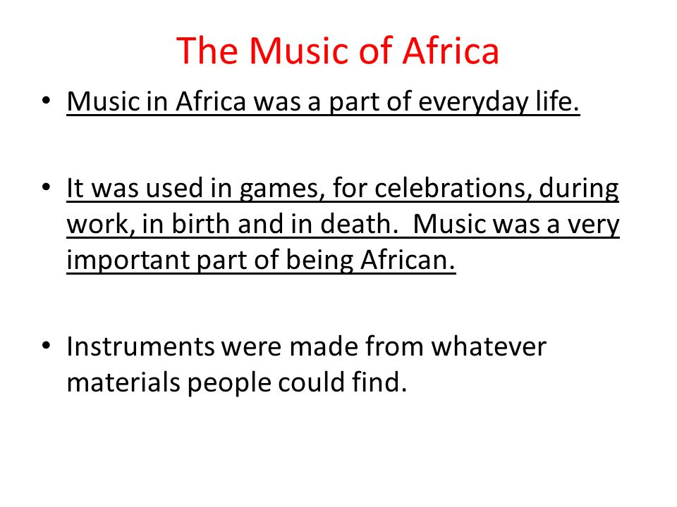The Music of Africa Music in Africa was a part of everyday life. It was used in games, for celebrations, during work, in birth and in death. Music was