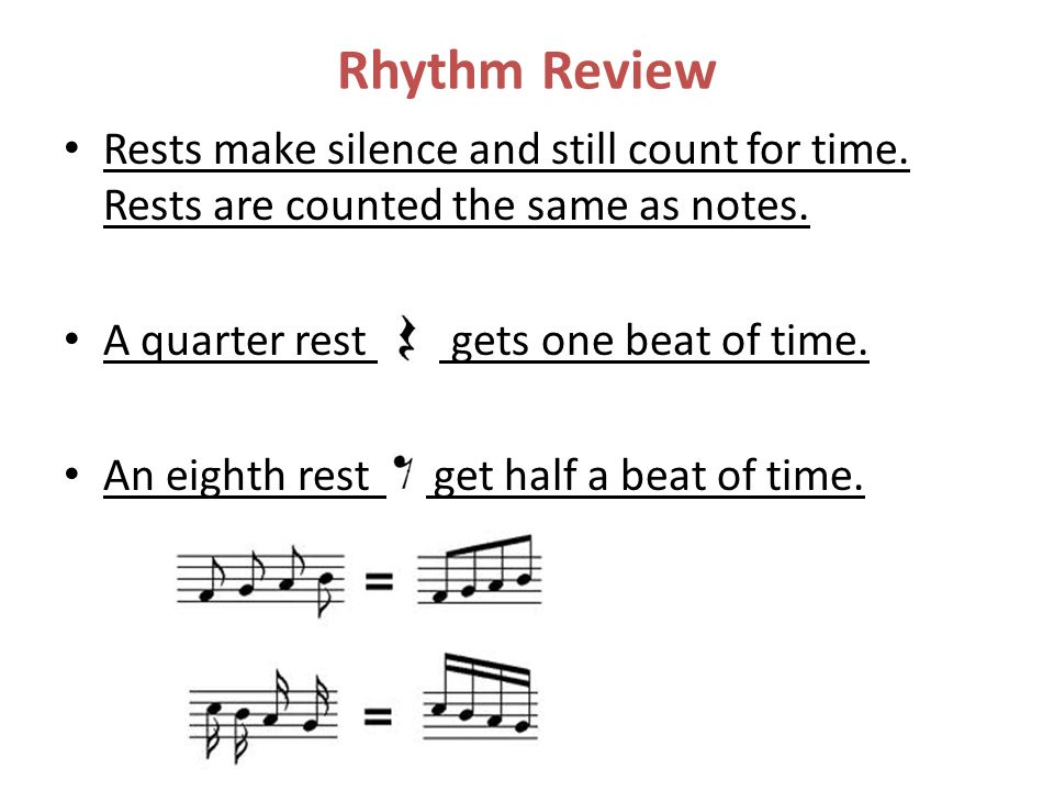 Rhythm Review Rests make silence and still count for time. Rests are counted the same as notes. A quarter rest gets one beat of time. An eighth rest g
