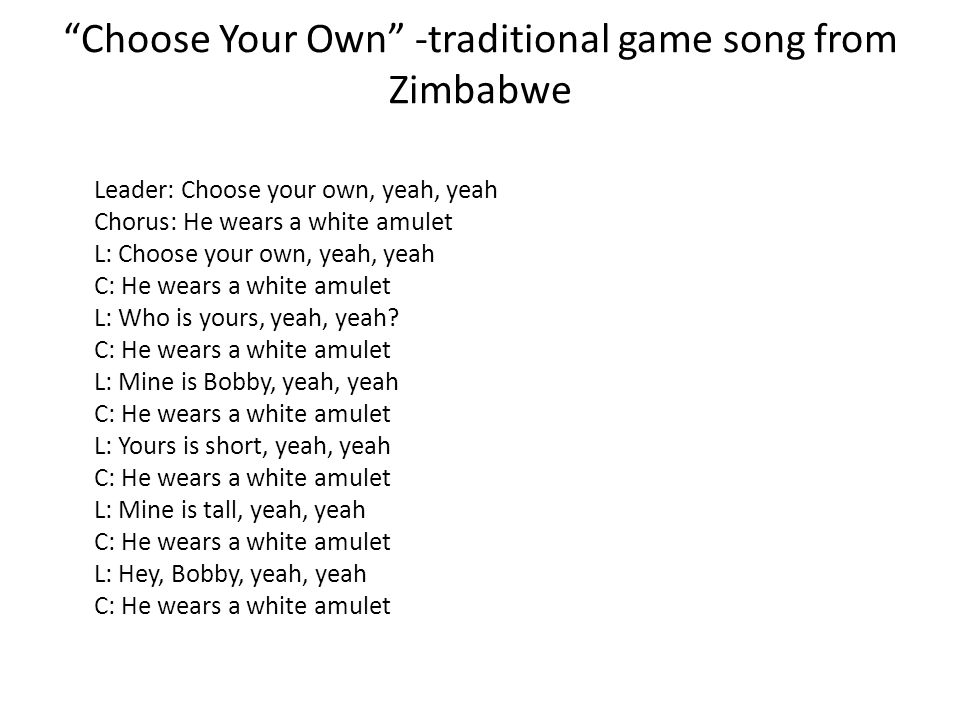 Choose Your Own -traditional game song from Zimbabwe Leader: Choose your own, yeah, yeah Chorus: He wears a white amulet L: Choose your own, yeah, yea