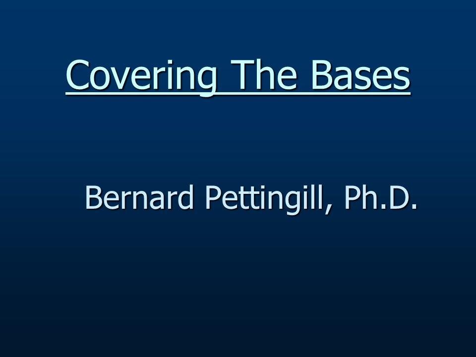 Covering The Bases Bernard Pettingill, Ph.D.
