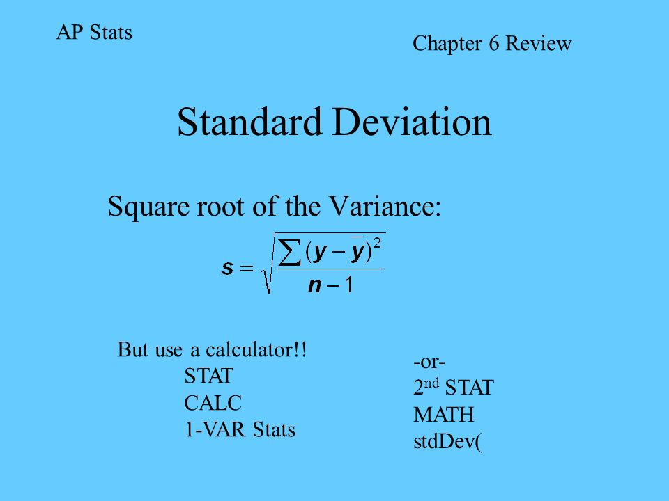 Standard Deviation Square root of the Variance: AP Stats Chapter 6 Review But use a calculator!! STAT CALC 1-VAR Stats -or- 2 nd STAT MATH stdDev(