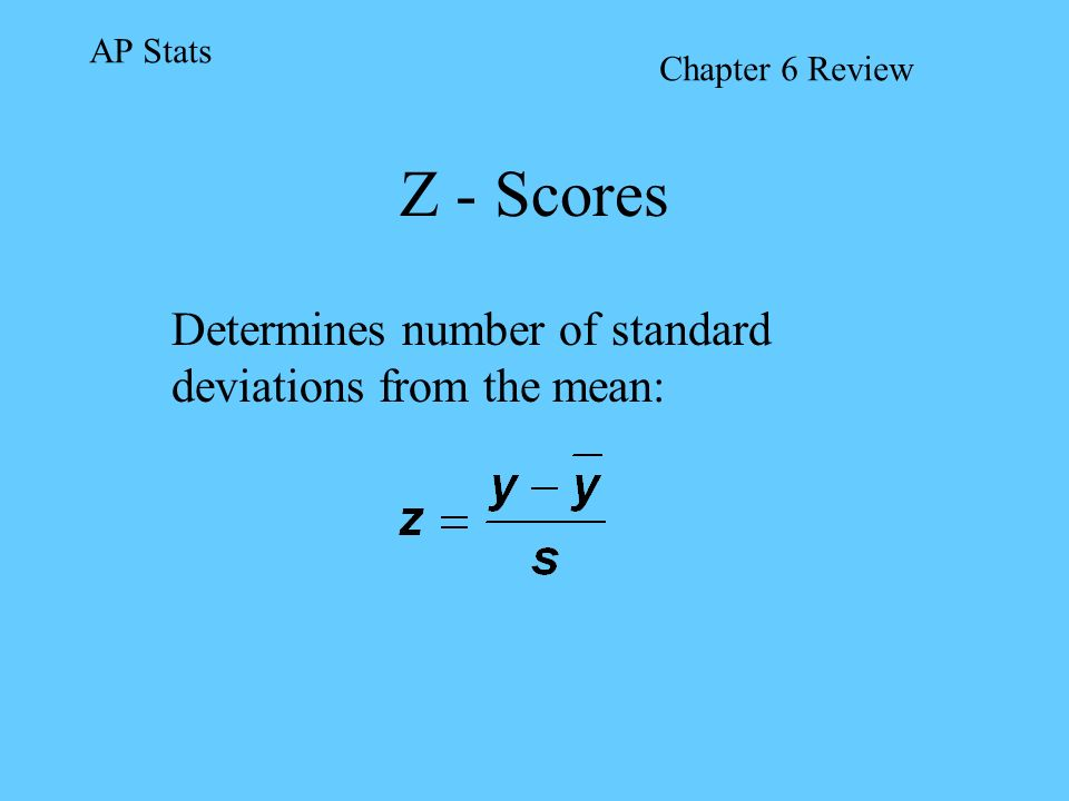 Z - Scores Determines number of standard deviations from the mean: AP Stats Chapter 6 Review