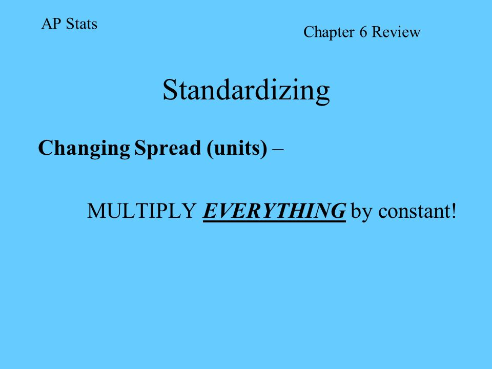 Standardizing Changing Spread (units) – MULTIPLY EVERYTHING by constant! AP Stats Chapter 6 Review