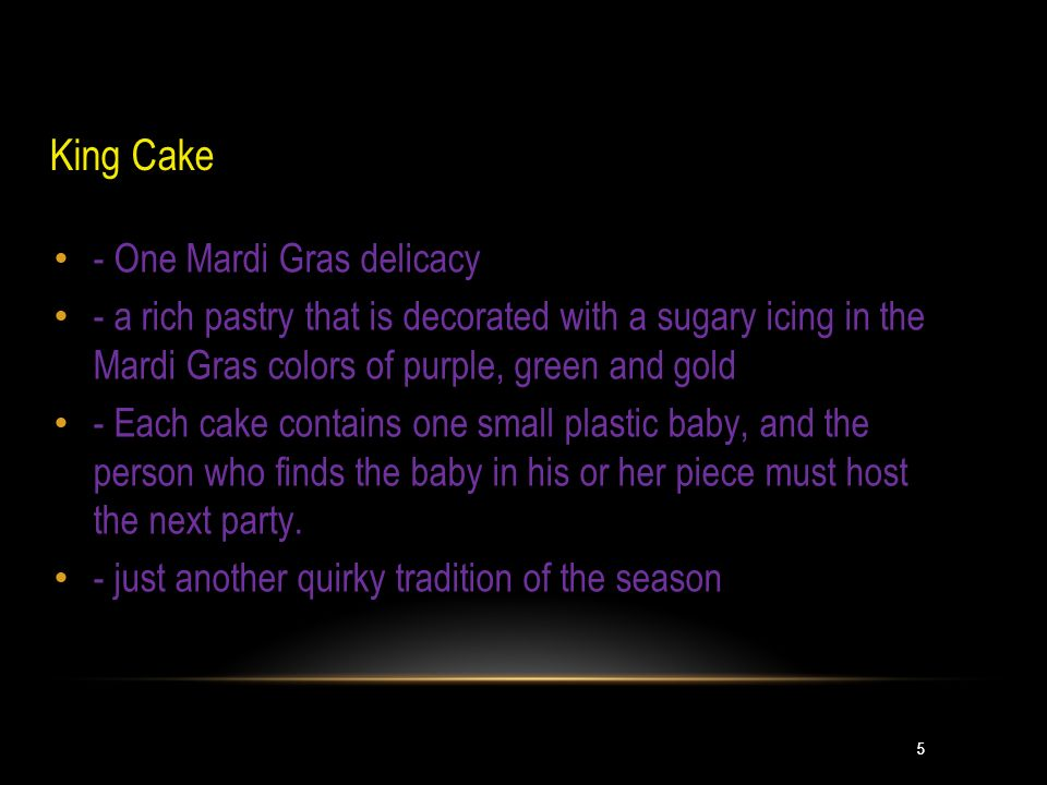 5 King Cake - One Mardi Gras delicacy - a rich pastry that is decorated with a sugary icing in the Mardi Gras colors of purple, green and gold - Each