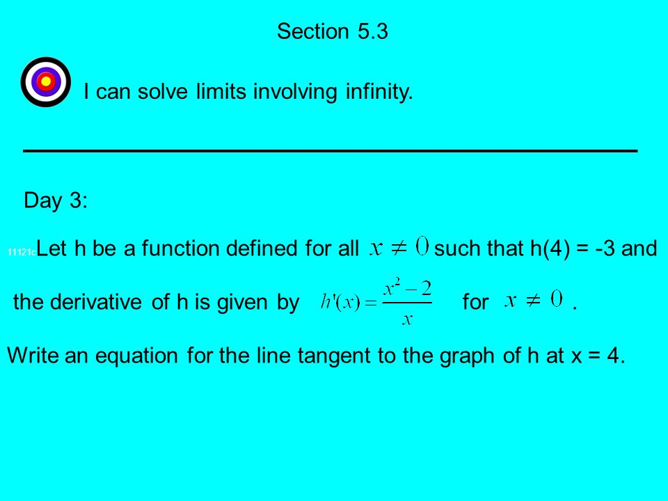 Section 5.3 11121c Let h be a function defined for all such that h(4) = -3 and the derivative of h is given by for. Write an equation for the line tan
