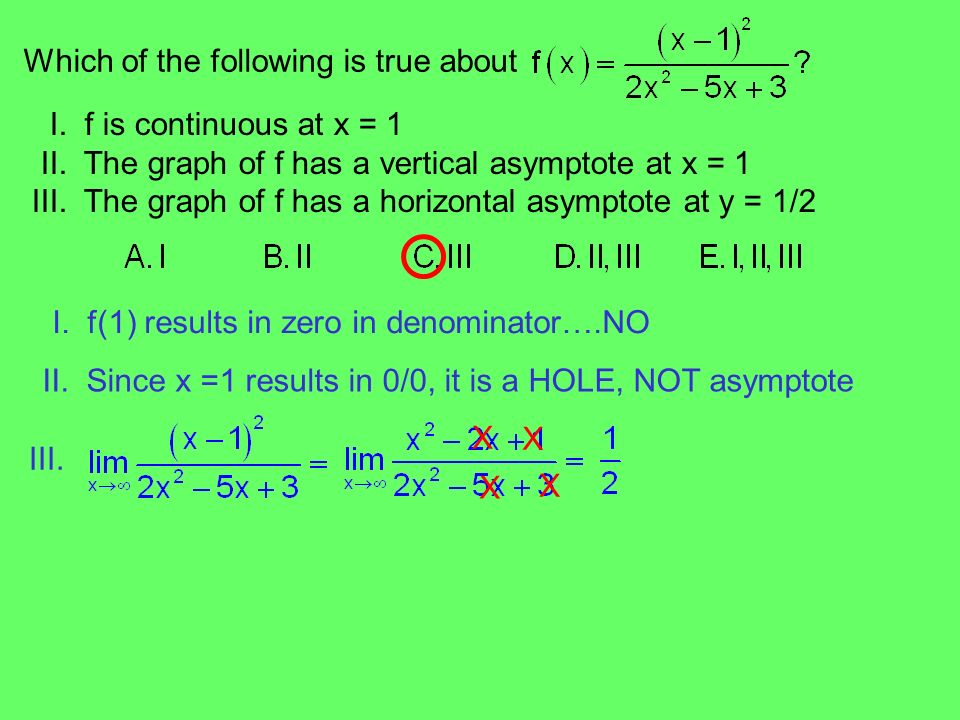 Which of the following is true about I. f is continuous at x = 1 II. The graph of f has a vertical asymptote at x = 1 III. The graph of f has a horizo