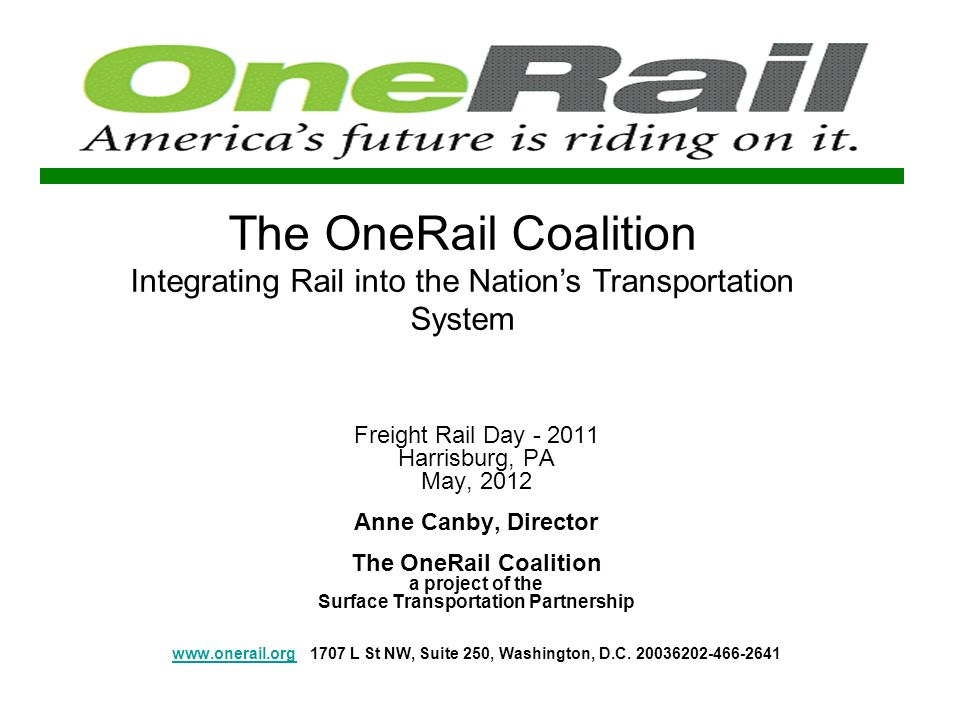 The OneRail Coalition Integrating Rail into the Nations Transportation System Freight Rail Day - 2011 Harrisburg, PA May, 2012 Anne Canby, Director The OneRail Coalition a project of the Surface Transportation Partnership www.onerail.org1707 L St NW, Suite 250, Washington, D.C.