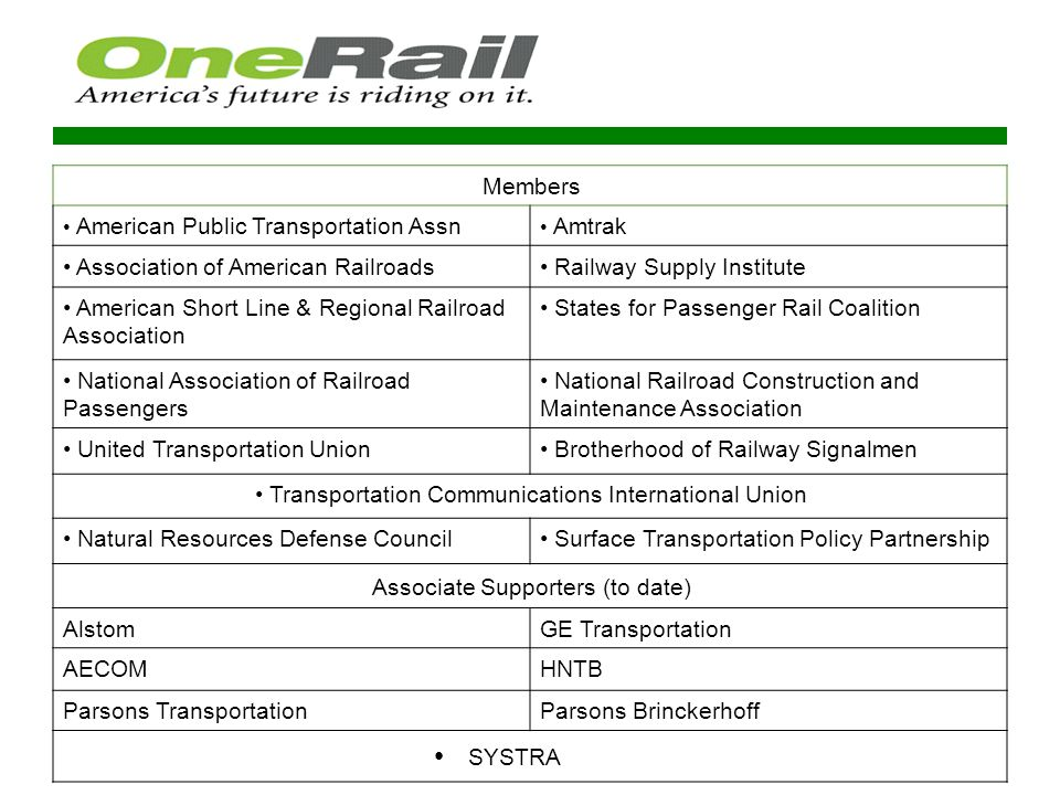 Key Authorization Issues for OneRail Section 130 rail highway grade crossing safety program Flexibility for State DOTs to invest in freight rail, maritime, or intermodal projects Projects of National & Regional Significance (PNRS) program Railroad Rehabilitation & Improvement Financing (RRIF) Program Rail planning provisions Transportation Infrastructure Finance and Innovation Act (TIFIA) Project expediting provisions Congestion Mitigation and Air Quality (CMAQ) funding for operating intercity passenger rail service Transit and parking commuter benefits parity; and Alaska Railroad FTA formula funds University Transportation Centers (UTC) program